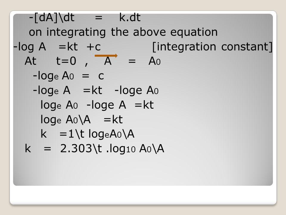 -[dA]\dt = k.dt on integrating the above equation -log A =kt +c [integration constant] At t=0 , A = A0 -loge A0 = c -loge A =kt -loge A0 loge A0 -loge A =kt loge A0\A =kt k =1\t logeA0\A k = 2.303\t .log10 A0\A